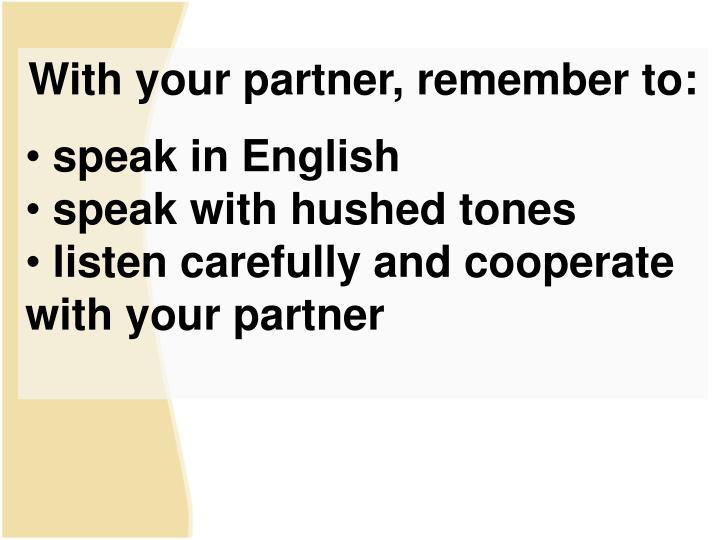 With your partner, remember to: