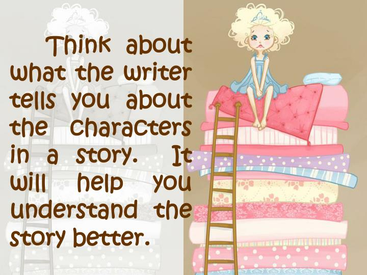 Think about what the writer tells you about the characters in a story.  It will help you understand the story better.
