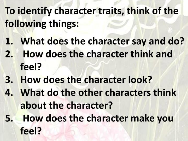 To identify character traits, think of the following things:
