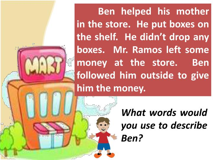 Ben helped his mother in the store.  He put boxes on the shelf.  He didn't drop any boxes.  Mr. Ramos left some money at the store.  Ben followed him outside to give him the money.