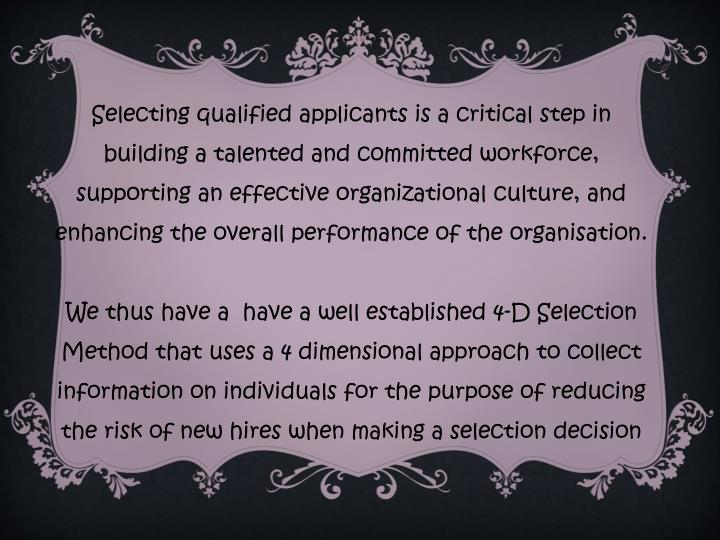 Selecting qualified applicants is a critical step in building a talented and committed workforce, supporting an effective organizational culture, and enhancing the overall performance of the organisation.