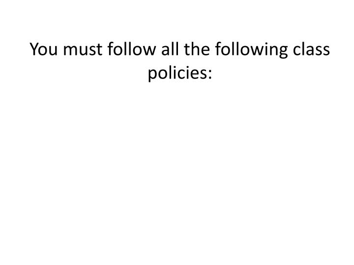 You must follow all the following class policies: