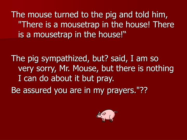 "The mouse turned to the pig and told him, ""There is a mousetrap in the house! There is a mousetrap i..."