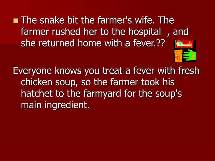 The snake bit the farmer's wife. The farmer rushed her to the hospital  , and she returned home with a fever.??
