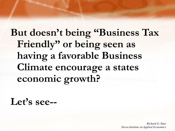 "But doesn't being ""Business Tax Friendly"" or being seen as having a favorable Business Climate encourage a states economic growth?"