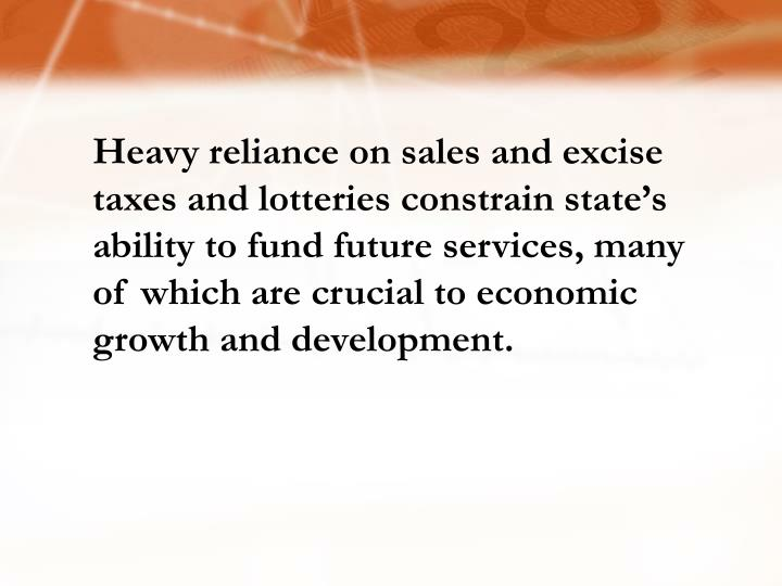 Heavy reliance on sales and excise taxes and lotteries constrain state's ability to fund future services, many of which are crucial to economic growth and development.