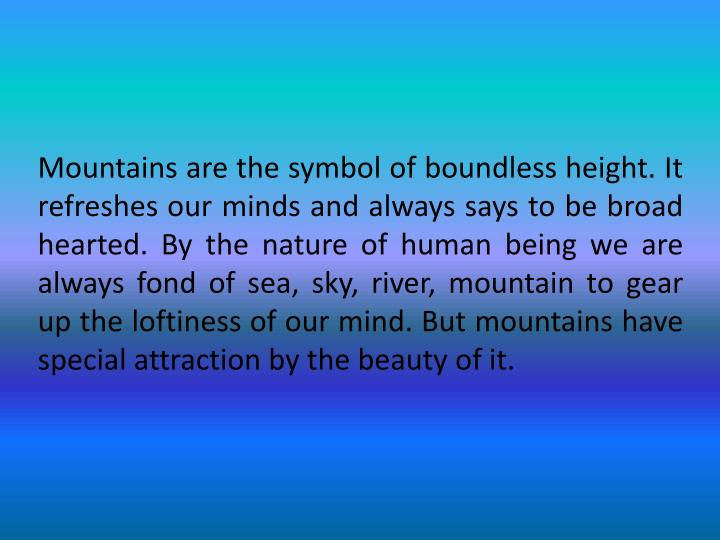 Mountains are the symbol of boundless height. It refreshes our minds and always says to be broad hearted. By the nature of human being we are always fond of sea, sky, river, mountain to gear up the loftiness of our mind. But mountains have special attraction by the beauty of it.