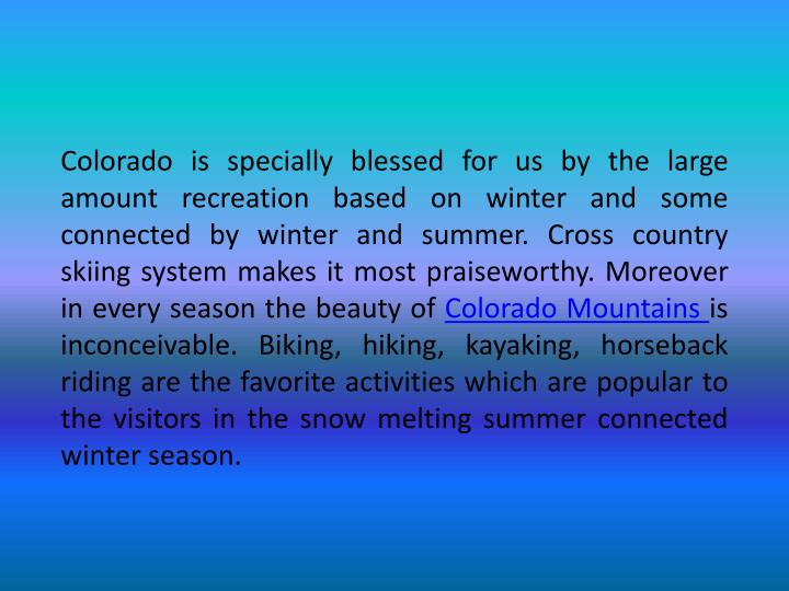 Colorado is specially blessed for us by the large amount recreation based on winter and some connected by winter and summer. Cross country skiing system makes it most praiseworthy. Moreover in every season the beauty of