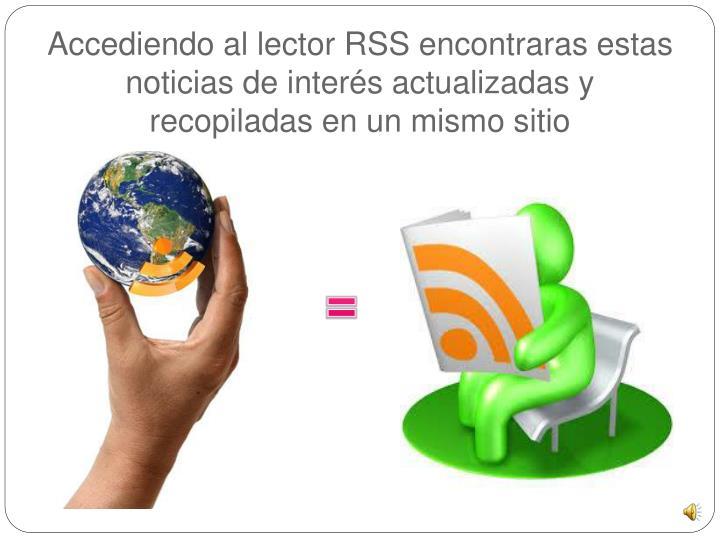 Accediendo al lector RSS encontraras estas noticias de interés actualizadas y recopiladas en un mismo sitio