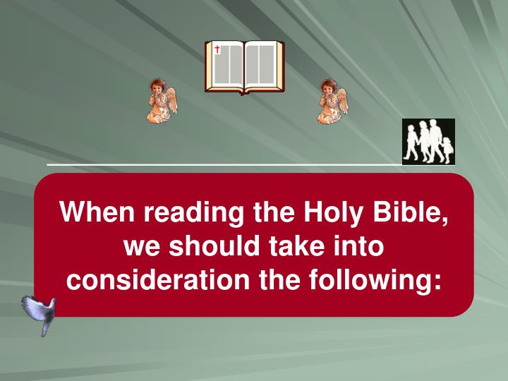 When reading the Holy Bible, we should take into consideration the following: