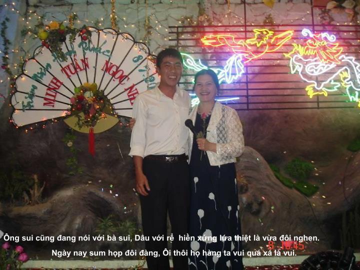 Ông sui cũng đang nói với bà sui, Dâu với rể  hiền xứng lứa thiệt là vừa đôi nghen.