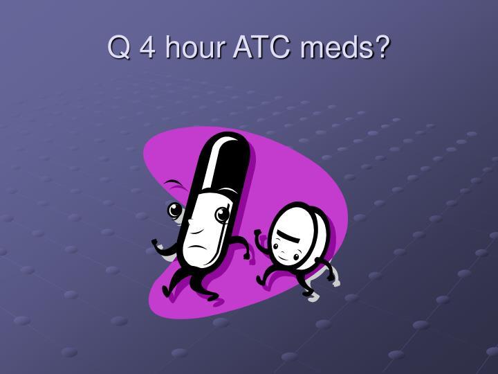 Q 4 hour ATC meds?