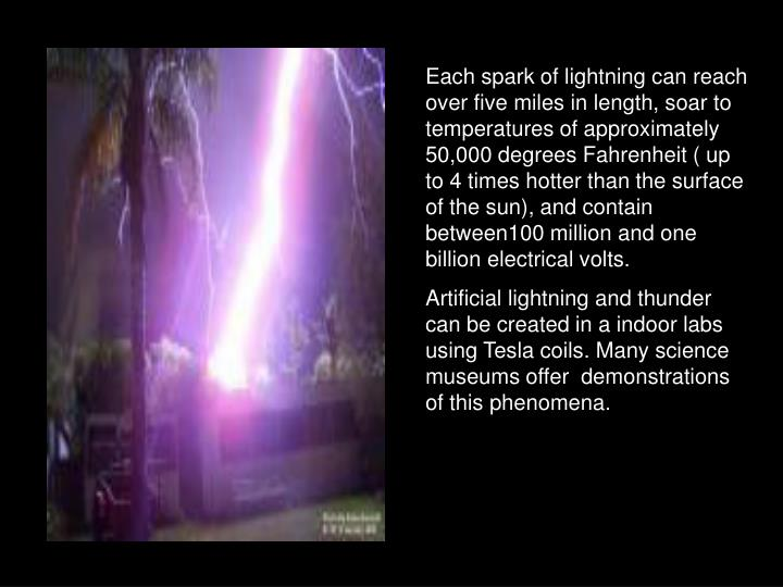 Each spark of lightning can reach over five miles in length, soar to temperatures of approximately 50,000 degrees Fahrenheit ( up to 4 times hotter than the surface of the sun), and contain between100 million and one billion electrical volts.