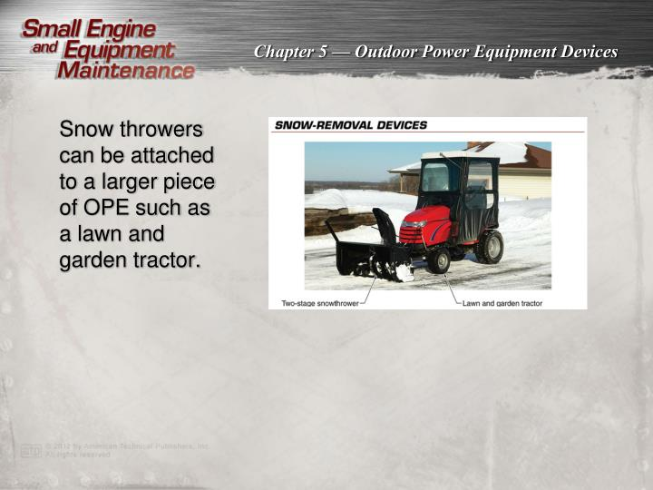 Snow throwers can be attached to a larger piece of OPE such as a lawn and garden tractor.