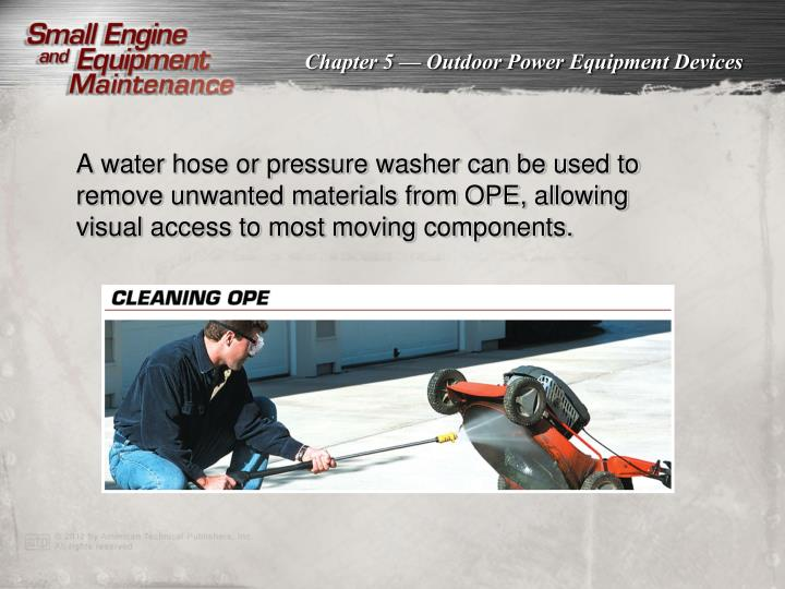 A water hose or pressure washer can be used to remove unwanted materials from OPE, allowing visual access to most moving components.