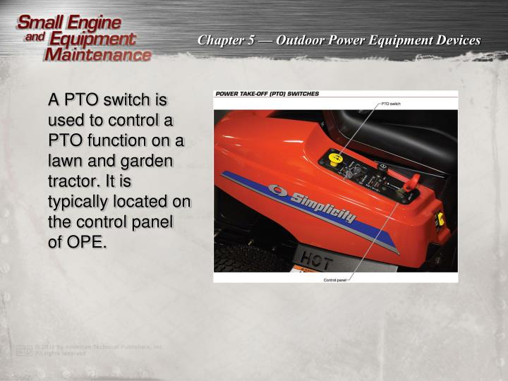 A PTO switch is used to control a PTO function on a lawn and garden tractor. It is typically located on the control panel of OPE.