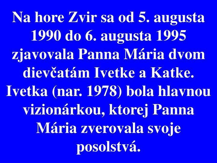 Na hore Zvir sa od 5. augusta 1990 do 6. augusta 1995 zjavovala Panna Mária dvom dievčatám Ivetke a Katke. Ivetka (nar. 1978) bola hlavnou vizionárkou, ktorej Panna Mária zverovala svoje posolstvá.