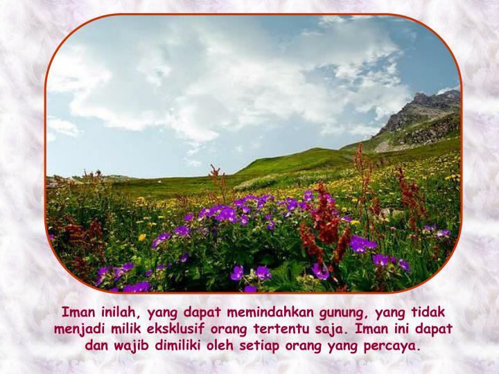 Iman inilah, yang dapat memindahkan gunung, yang tidak menjadi milik eksklusif orang tertentu saja. Iman ini dapat dan wajib dimiliki oleh setiap orang yang percaya.