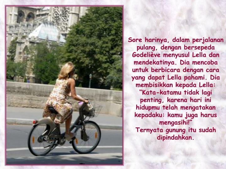 """Sore harinya, dalam perjalanan pulang, dengan bersepeda Godeliève menyusul Lella dan mendekatinya. Dia mencoba untuk berbicara dengan cara yang dapat Lella pahami. Dia membisikkan kepada Lella: """"Kata-katamu tidak lagi penting, karena hari ini hidupmu telah mengatakan kepadaku: kamu juga harus mengasihi!"""""""