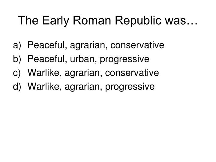 The Early Roman Republic was…