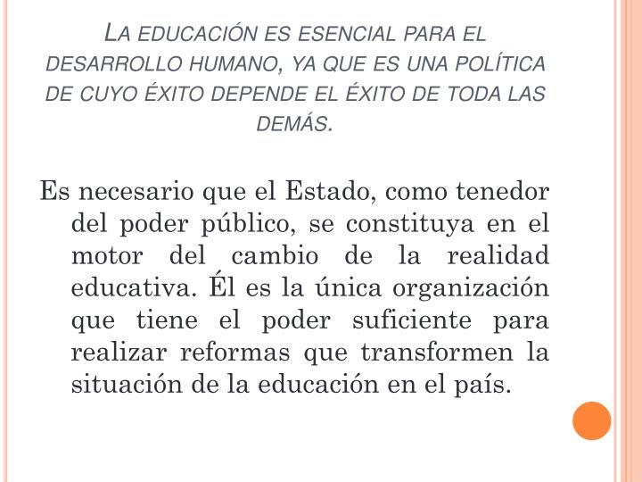 La educación es esencial para el desarrollo humano, ya que es una política de cuyo éxito depende el éxito de toda las demás.