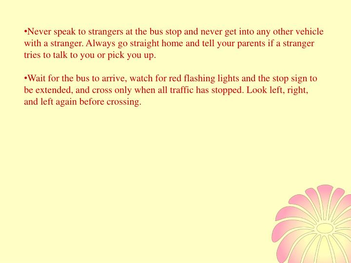 Never speak to strangers at the bus stop and never get into any other vehicle with a stranger. Alway...
