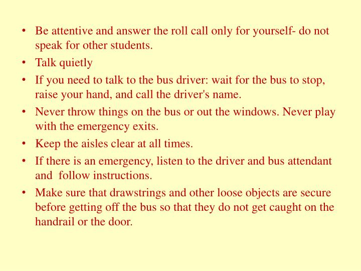 Be attentive and answer the roll call only for yourself- do not speak for other students.
