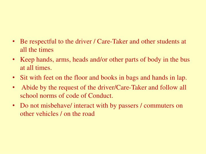 Be respectful to the driver / Care-Taker and other students at all the times
