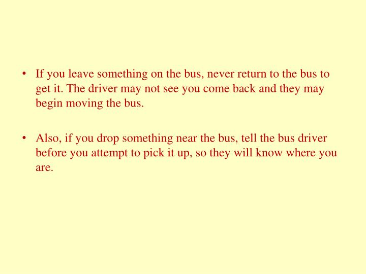 If you leave something on the bus, never return to the bus to get it. The driver may not see you come back and they may begin moving the bus.