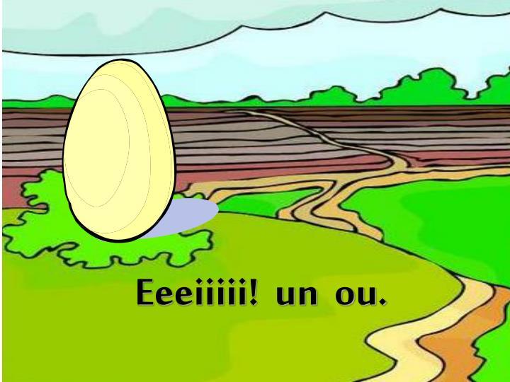 Eeeiiiii!  un  ou.
