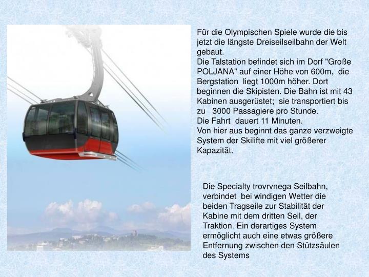 Für die Olympischen Spiele wurde die bis jetzt die längste Dreiseilseilbahn der Welt  gebaut.
