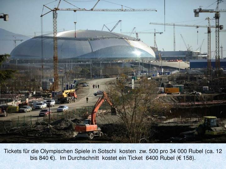 Tickets für die Olympischen Spiele in Sotschi  kosten  zw. 500 pro 34 000 Rubel (ca. 12 bis 840 €).  Im Durchschnitt  kostet ein Ticket  6400 Rubel (€ 158).