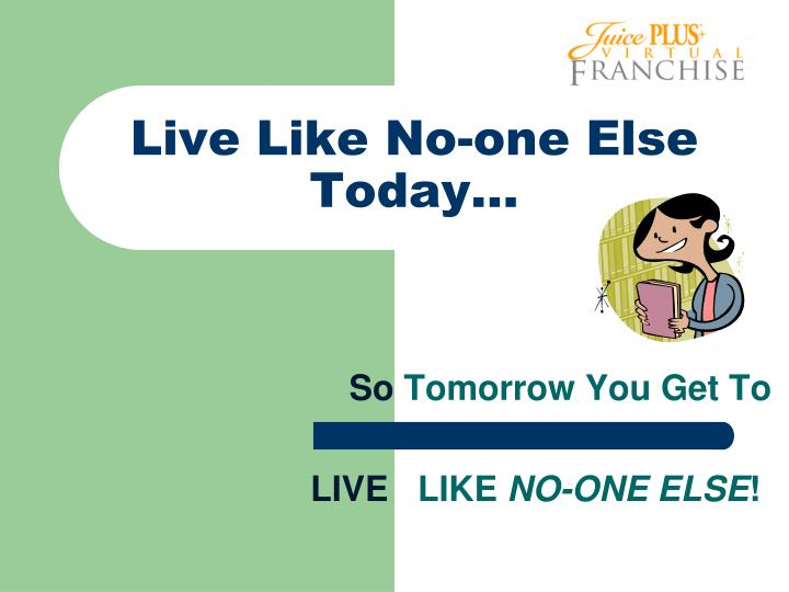 Live Like No-one Else Today…