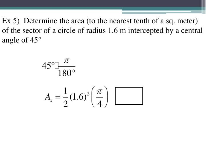 Ex 5)  Determine the area (to the nearest tenth of a sq. meter) of the sector of a circle of radius 1.6 m intercepted by a central angle of 45°