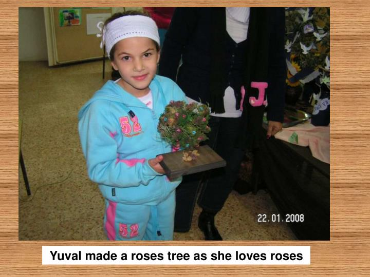 Yuval made a roses tree as she loves roses