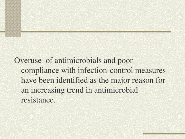 Overuse  of antimicrobials and poor compliance with infection-control measures have been identified as the major reason for an increasing trend in antimicrobial resistance.