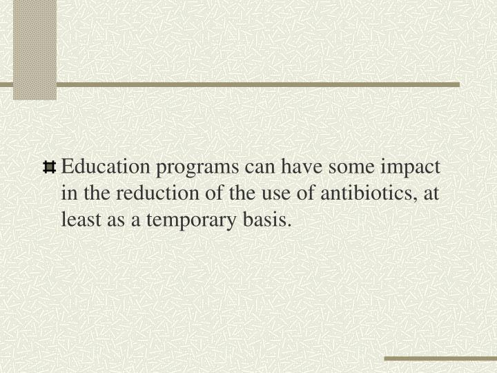 Education programs can have some impact in the reduction of the use of antibiotics, at least as a temporary basis.