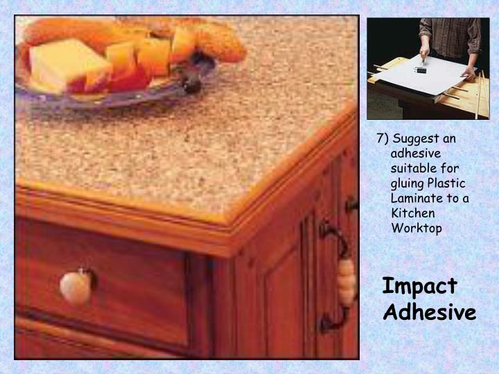 7) Suggest an adhesive suitable for gluing Plastic Laminate to a Kitchen Worktop