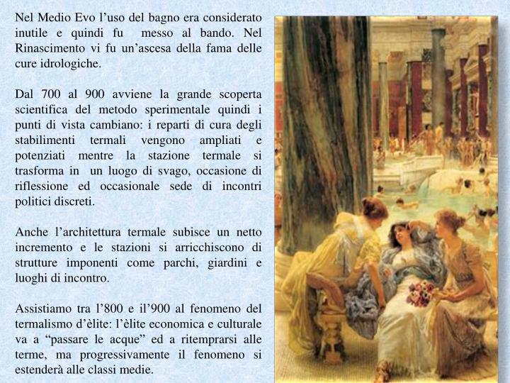Nel Medio Evo l'uso del bagno era considerato inutile e quindi fu  messo al bando. Nel Rinascimento vi fu un'ascesa della fama delle cure idrologiche.