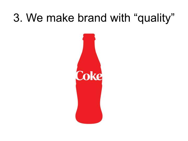 "3. We make brand with ""quality"""