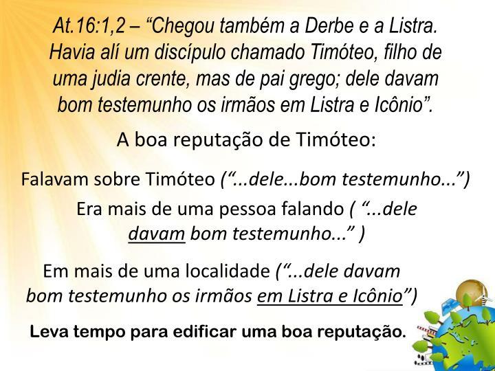 """At.16:1,2 – """"Chegou também a Derbe e a Listra. Havia alí um discípulo chamado Timóteo, filho de uma judia crente, mas de pai grego; dele davam bom testemunho os irmãos em Listra e Icônio""""."""