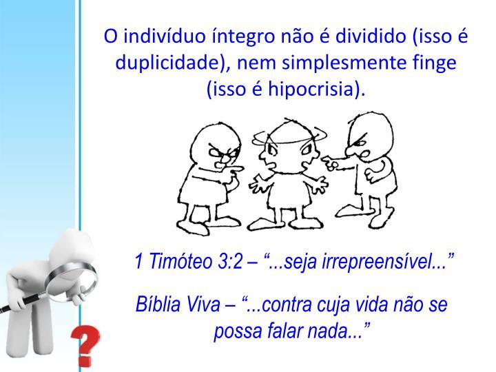 O indivíduo íntegro não é dividido (isso é duplicidade), nem simplesmente finge (isso é hipocrisia).