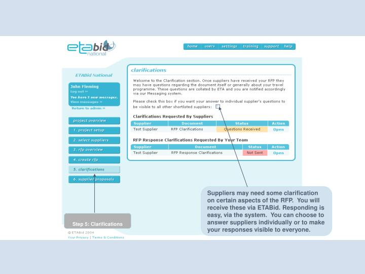 Suppliers may need some clarification on certain aspects of the RFP.  You will receive these via ETABid. Responding is easy, via the system.  You can choose to answer suppliers individually or to make your responses visible to everyone.