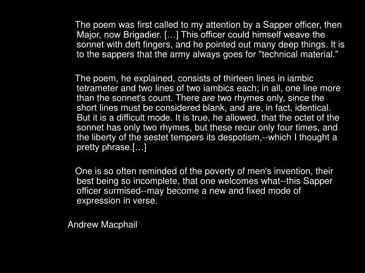 "The poem was first called to my attention by a Sapper officer, then Major, now Brigadier. […] This officer could himself weave the sonnet with deft fingers, and he pointed out many deep things. It is to the sappers that the army always goes for ""technical material."""