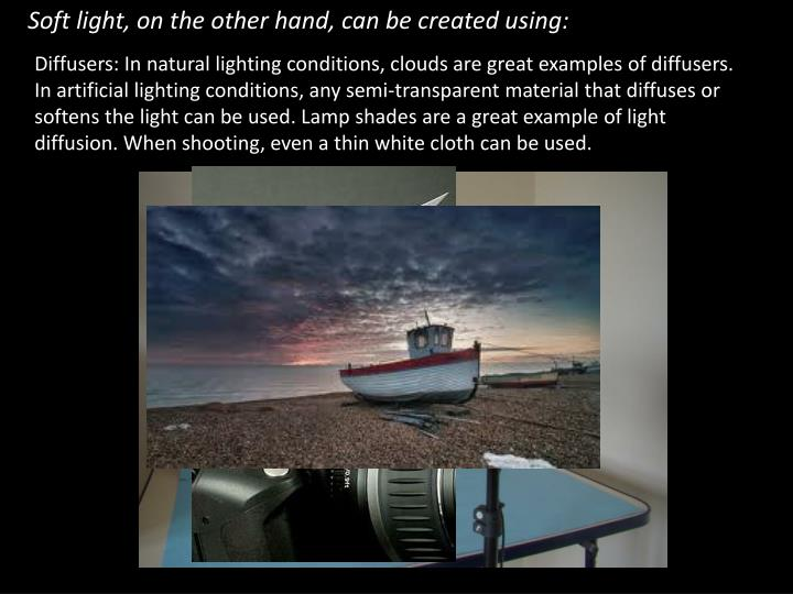 Soft light, on the other hand, can be created using: