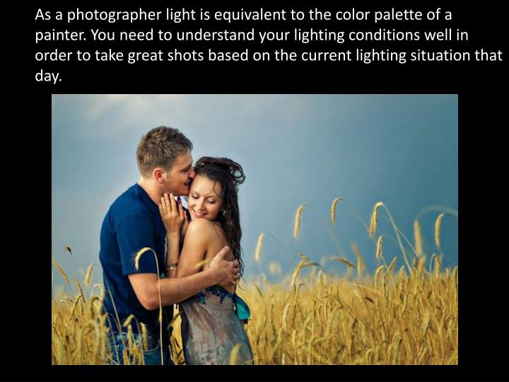 As a photographer light is equivalent to the color palette of a painter. You need to understand your lighting conditions well in order to take great shots based on the current lighting situation that day.