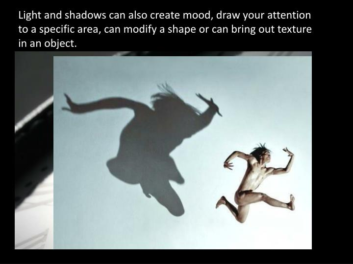 Light and shadows can also create mood, draw your attention to a specific area, can modify a shape or can bring out texture in an object.