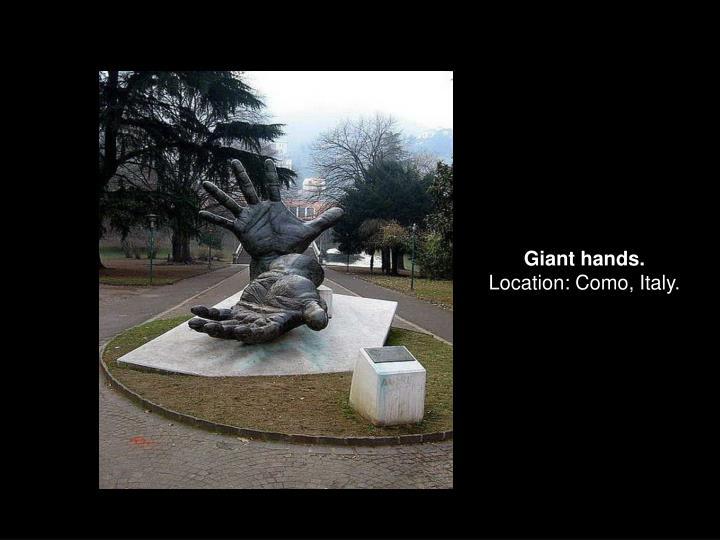 Giant hands.