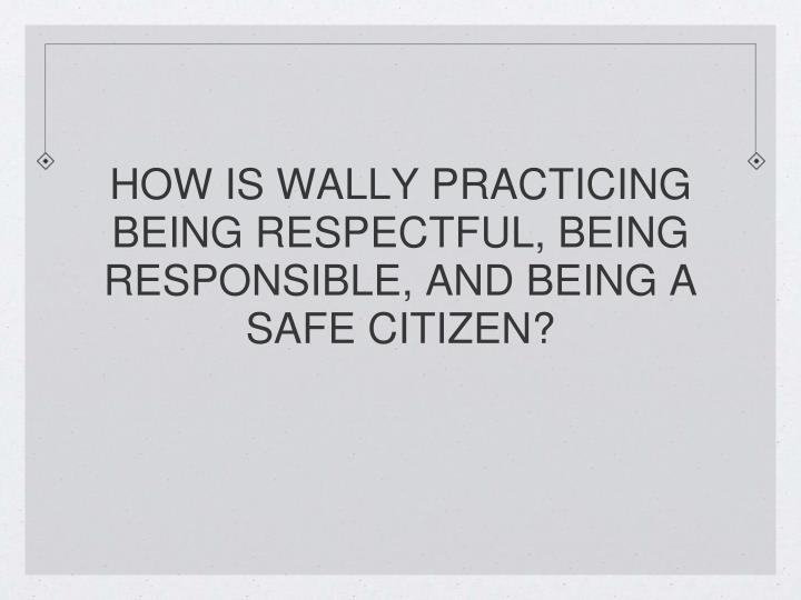HOW IS WALLY PRACTICING BEING RESPECTFUL, BEING RESPONSIBLE, AND BEING A SAFE CITIZEN?