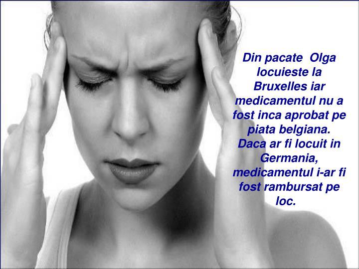 Din pacate Olga locuieste la Bruxelles iar medicamentul nu a fost inca aprobat pe piata belgiana.